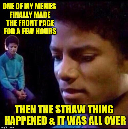 ONE OF MY MEMES FINALLY MADE THE FRONT PAGE FOR A FEW HOURS THEN THE STRAW THING HAPPENED & IT WAS ALL OVER | image tagged in micheal jackson sad | made w/ Imgflip meme maker