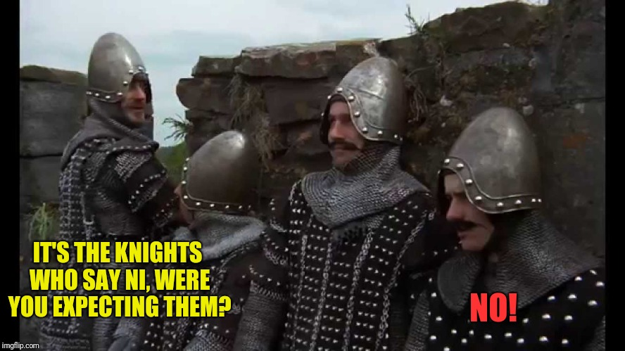IT'S THE KNIGHTS WHO SAY NI, WERE YOU EXPECTING THEM? NO! | made w/ Imgflip meme maker