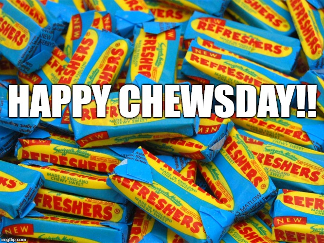 HAPPY CHEWSDAY!! | image tagged in tuesday | made w/ Imgflip meme maker