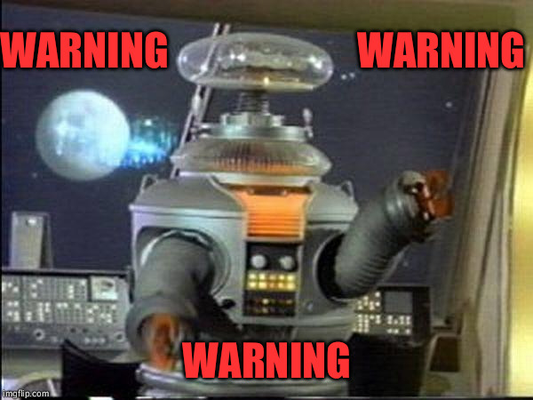 Lost in Space - Robot-Warning | WARNING WARNING WARNING | image tagged in lost in space - robot-warning | made w/ Imgflip meme maker