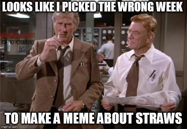 Airplane Wrong Week | LOOKS LIKE I PICKED THE WRONG WEEK TO MAKE A MEME ABOUT STRAWS | image tagged in airplane wrong week | made w/ Imgflip meme maker