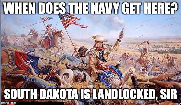 Custer | WHEN DOES THE NAVY GET HERE? SOUTH DAKOTA IS LANDLOCKED, SIR | image tagged in custer | made w/ Imgflip meme maker