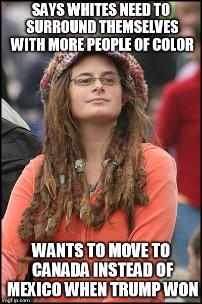 Oh the hypocrisy | SAYS WHITES NEED TO SURROUND THEMSELVES WITH MORE PEOPLE OF COLOR WANTS TO MOVE TO CANADA INSTEAD OF MEXICO WHEN TRUMP WON | image tagged in memes,college liberal,liberal hypocrisy | made w/ Imgflip meme maker