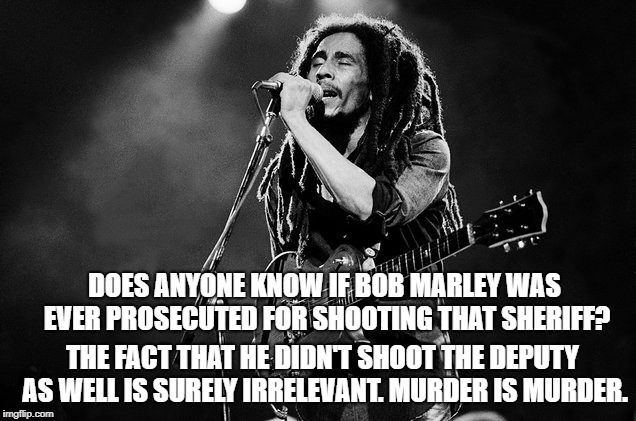 DOES ANYONE KNOW IF BOB MARLEY WAS EVER PROSECUTED FOR SHOOTING THAT SHERIFF? THE FACT THAT HE DIDN'T SHOOT THE DEPUTY AS WELL IS SURELY IRRELEVANT. MURDER IS MURDER. | image tagged in bob marley,music | made w/ Imgflip meme maker
