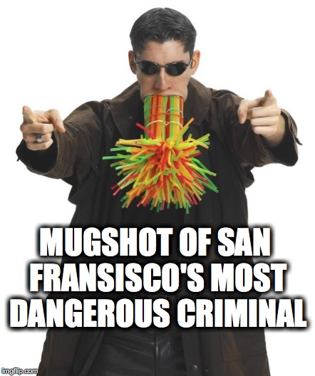 MUGSHOT OF SAN FRANSISCO'S MOST DANGEROUS CRIMINAL | image tagged in plastic straws,san francisco,liberals,criminal,mugshot | made w/ Imgflip meme maker