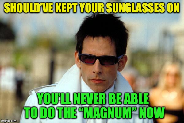 "SHOULD'VE KEPT YOUR SUNGLASSES ON YOU'LL NEVER BE ABLE TO DO THE ""MAGNUM"" NOW 