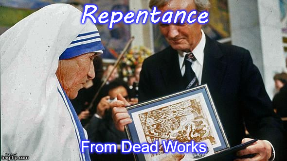 Repentance From Dead Works | image tagged in unnecessary tags | made w/ Imgflip meme maker