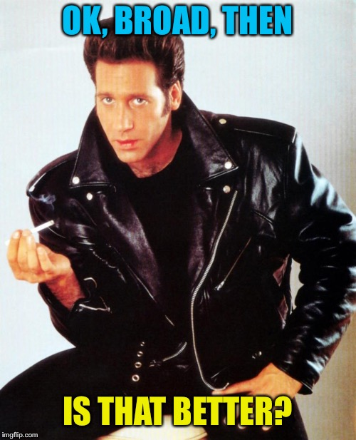 Andrew Dice Clay | OK, BROAD, THEN IS THAT BETTER? | image tagged in andrew dice clay | made w/ Imgflip meme maker