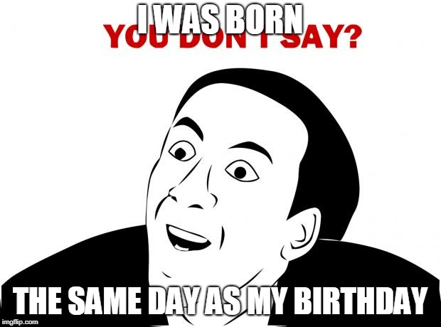 Birthdays | I WAS BORN THE SAME DAY AS MY BIRTHDAY | image tagged in memes,you don't say,birthday,born,same,day | made w/ Imgflip meme maker