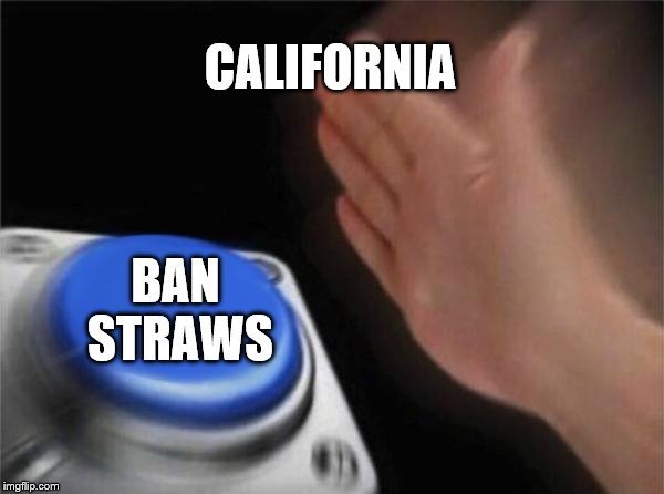 Ban Straw Button | CALIFORNIA BAN STRAWS | image tagged in memes,blank nut button,funny,straws,plastic straws,california | made w/ Imgflip meme maker