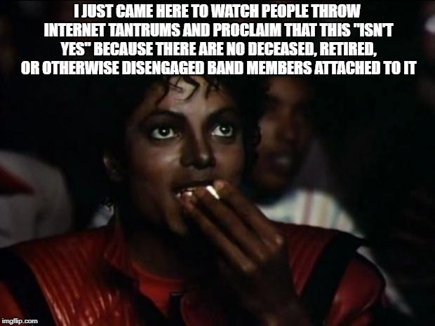 "Michael Jackson Popcorn Meme | I JUST CAME HERE TO WATCH PEOPLE THROW INTERNET TANTRUMS AND PROCLAIM THAT THIS ""ISN'T YES"" BECAUSE THERE ARE NO DECEASED, RETIRED, OR OTHER 