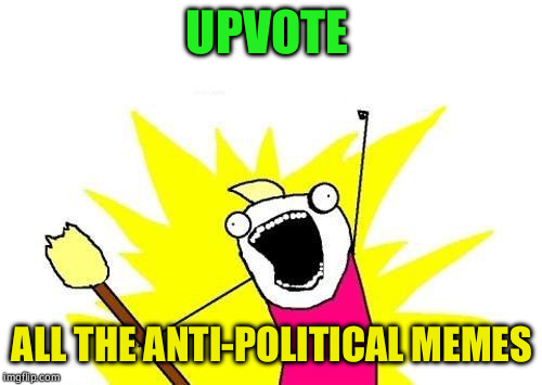 X All The Y Meme | UPVOTE ALL THE ANTI-POLITICAL MEMES | image tagged in memes,x all the y | made w/ Imgflip meme maker