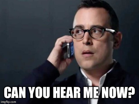 Can you hear me now? | CAN YOU HEAR ME NOW? | image tagged in can you hear me now | made w/ Imgflip meme maker