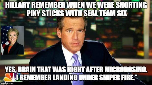 brain williams | HILLARY REMEMBER WHEN WE WERE SNORTING PIXY STICKS WITH SEAL TEAM SIX YES, BRAIN THAT WAS RIGHT AFTER MICRODOSING. I REMEMBER LANDING UNDER  | image tagged in brain williams | made w/ Imgflip meme maker