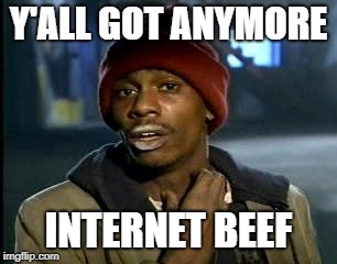 Yall Got Any More Of | Y'ALL GOT ANYMORE INTERNET BEEF | image tagged in yall got any more of | made w/ Imgflip meme maker