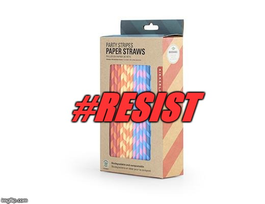#RESIST | image tagged in paper straws | made w/ Imgflip meme maker