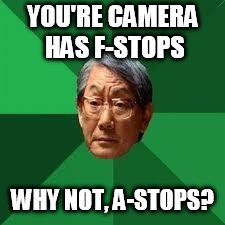 Asian Dad | YOU'RE CAMERA HAS F-STOPS WHY NOT, A-STOPS? | image tagged in asian dad | made w/ Imgflip meme maker