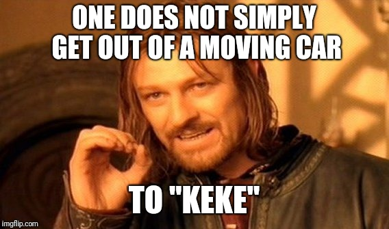 "One Does Not Simply Meme | ONE DOES NOT SIMPLY GET OUT OF A MOVING CAR TO ""KEKE"" 