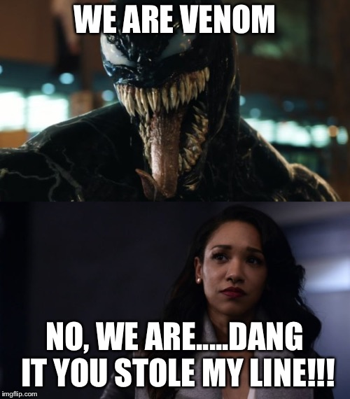 Venom and Iris West | WE ARE VENOM NO, WE ARE.....DANG IT YOU STOLE MY LINE!!! | image tagged in funny,memes,venom,the flash | made w/ Imgflip meme maker