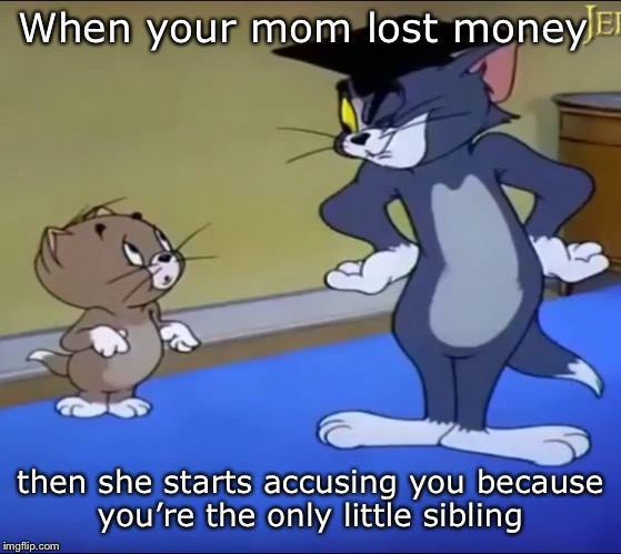 Why me? | When your mom lost money then she starts accusing you because you're the only little sibling | image tagged in money,tom | made w/ Imgflip meme maker