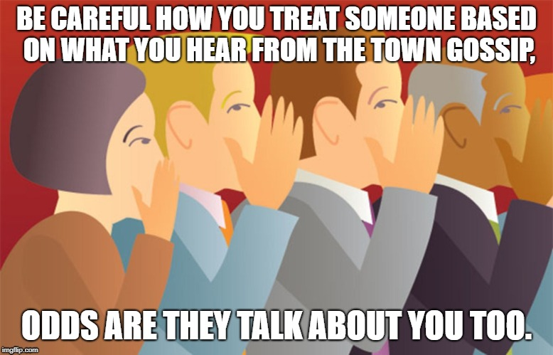The Town Gossip | BE CAREFUL HOW YOU TREAT SOMEONE BASED ON WHAT YOU HEAR FROM THE TOWN GOSSIP, ODDS ARE THEY TALK ABOUT YOU TOO. | image tagged in gossip,backbiting,hypocrisy | made w/ Imgflip meme maker