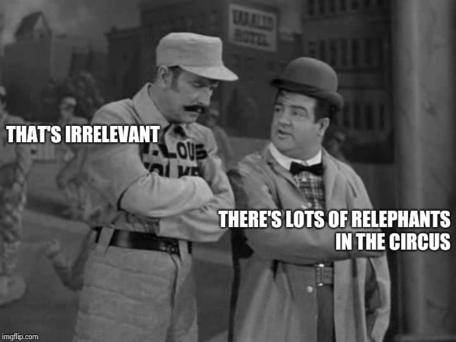 Abbott and Costello | THAT'S IRRELEVANT THERE'S LOTS OF RELEPHANTS IN THE CIRCUS | image tagged in abbott and costello | made w/ Imgflip meme maker