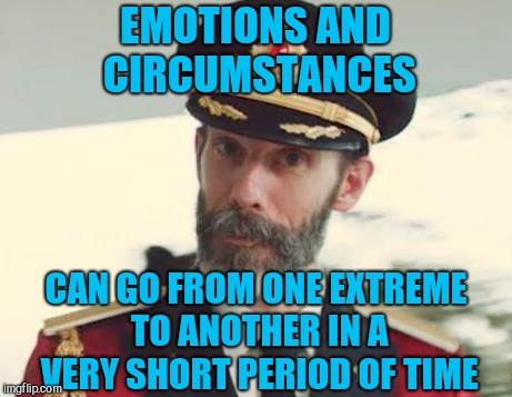 I wish today was yesterday.... sigh  | EMOTIONS AND CIRCUMSTANCES CAN GO FROM ONE EXTREME TO ANOTHER IN A VERY SHORT PERIOD OF TIME | image tagged in captain obvious,jbmemegeek,life sucks | made w/ Imgflip meme maker