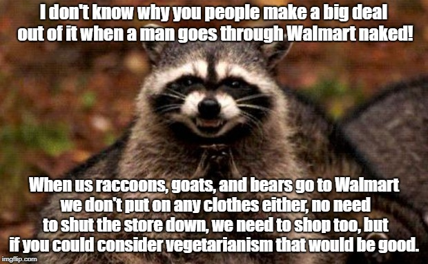Naked Walmart Shoppers Support Vegetarianism | I don't know why you people make a big deal out of it when a man goes through Walmart naked! When us raccoons, goats, and bears go to Walmar | image tagged in walmart,naked shoppers,wildlife,vegetarian | made w/ Imgflip meme maker