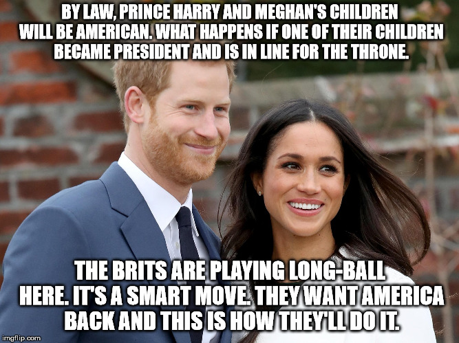 Not impossible, just improbable. | BY LAW, PRINCE HARRY AND MEGHAN'S CHILDREN WILL BE AMERICAN. WHAT HAPPENS IF ONE OF THEIR CHILDREN BECAME PRESIDENT AND IS IN LINE FOR THE T | image tagged in prince harry and meghan | made w/ Imgflip meme maker
