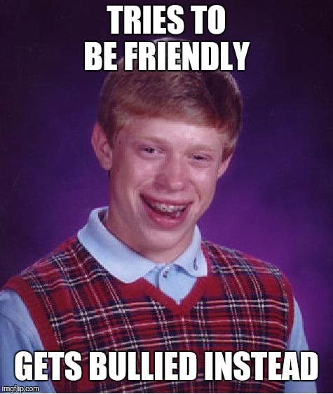 Bad Luck Brian Meme | TRIES TO BE FRIENDLY GETS BULLIED INSTEAD | image tagged in memes,bad luck brian | made w/ Imgflip meme maker