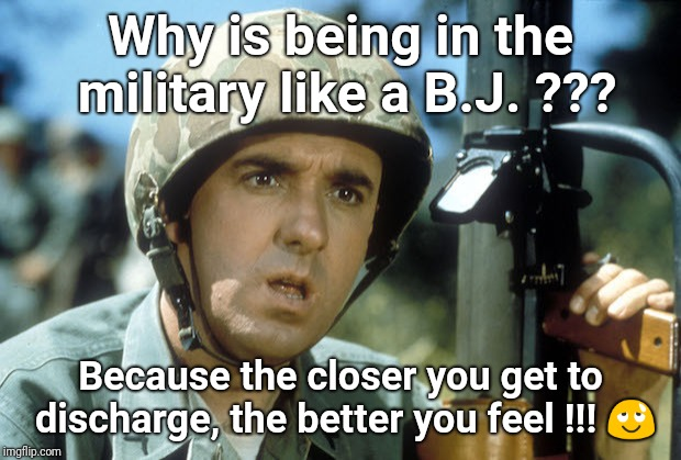 Golly ! | Why is being in the military like a B.J. ??? Because the closer you get to discharge, the better you feel !!!  | image tagged in gomer pyle,army,bj | made w/ Imgflip meme maker