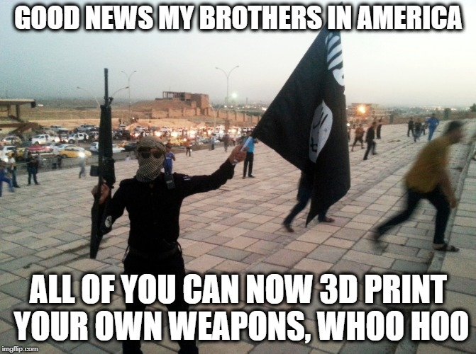 America the stupid | GOOD NEWS MY BROTHERS IN AMERICA ALL OF YOU CAN NOW 3D PRINT YOUR OWN WEAPONS, WHOO HOO | image tagged in memes,gun control,guns,isis,mass shooting | made w/ Imgflip meme maker