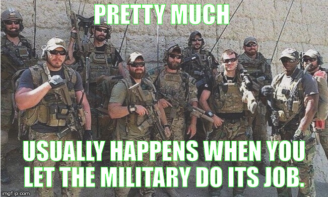 PRETTY MUCH USUALLY HAPPENS WHEN YOU LET THE MILITARY DO ITS JOB. | made w/ Imgflip meme maker