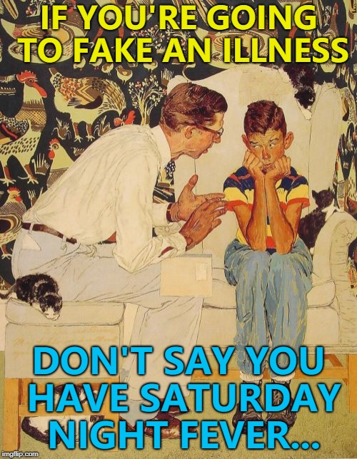 You can tell if someone has it by they way they walk... :) |  IF YOU'RE GOING TO FAKE AN ILLNESS; DON'T SAY YOU HAVE SATURDAY NIGHT FEVER... | image tagged in memes,the probelm is,the problem is,saturday night fever,illness,faking | made w/ Imgflip meme maker