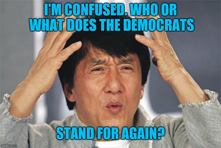 Jackie Chan Confused | I'M CONFUSED. WHO OR WHAT DOES THE DEMOCRATS STAND FOR AGAIN? | image tagged in jackie chan confused | made w/ Imgflip meme maker