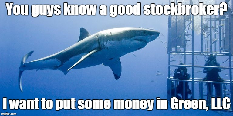 You guys know a good stockbroker? I want to put some money in Green, LLC | made w/ Imgflip meme maker