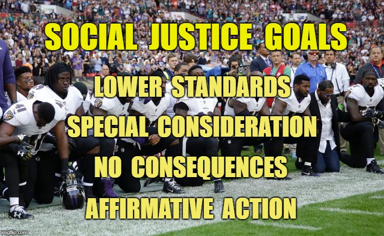 Social Justice Goals | SOCIAL  JUSTICE  GOALS AFFIRMATIVE  ACTION LOWER  STANDARDS NO  CONSEQUENCES SPECIAL  CONSIDERATION | image tagged in social justice,affirmative action,standards,kneeling,national anthem | made w/ Imgflip meme maker