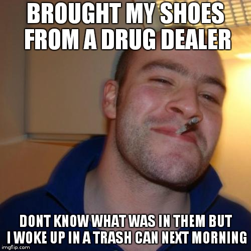 be safe and srsly dont do drugs | BROUGHT MY SHOES FROM A DRUG DEALER DONT KNOW WHAT WAS IN THEM BUT I WOKE UP IN A TRASH CAN NEXT MORNING | image tagged in memes,good guy greg | made w/ Imgflip meme maker