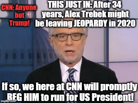CNN SPECIAL: Anyone but Trump. Please!! | THIS JUST IN: After 34 years, Alex Trebek might be leaving JEOPARDY in 2020 If so, we here at CNN will promptly BEG HIM to run for US Presid | image tagged in wolf blitzer | made w/ Imgflip meme maker