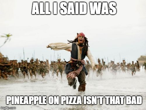 Guess I was wrong | ALL I SAID WAS PINEAPPLE ON PIZZA ISN'T THAT BAD | image tagged in memes,jack sparrow being chased,pineapple on pizza | made w/ Imgflip meme maker