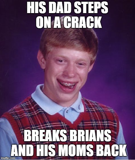 Bad Luck Brian is at it Again | HIS DAD STEPS ON A CRACK BREAKS BRIANS AND HIS MOMS BACK | image tagged in memes,bad luck brian | made w/ Imgflip meme maker