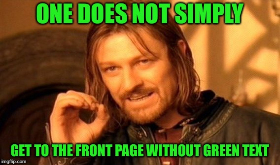 Social experiment here... | ONE DOES NOT SIMPLY GET TO THE FRONT PAGE WITHOUT GREEN TEXT | image tagged in memes,one does not simply,green,mordor,funny | made w/ Imgflip meme maker