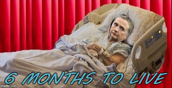 6 months to live | 6 MONTHS TO LIVE | image tagged in hillary | made w/ Imgflip meme maker