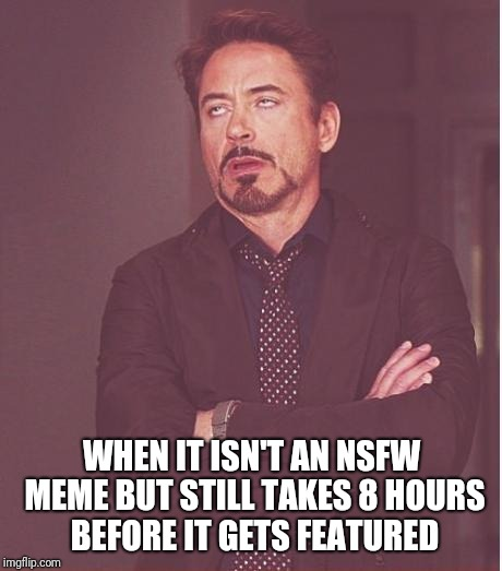 Face You Make Robert Downey Jr Meme | WHEN IT ISN'T AN NSFW MEME BUT STILL TAKES 8 HOURS BEFORE IT GETS FEATURED | image tagged in memes,face you make robert downey jr | made w/ Imgflip meme maker
