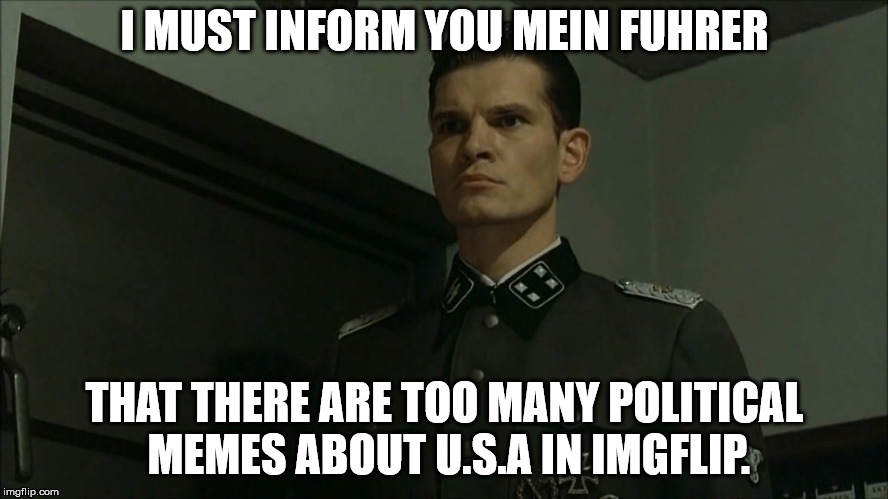 Enough political memes. ENOUGH. | I MUST INFORM YOU MEIN FUHRER THAT THERE ARE TOO MANY POLITICAL MEMES ABOUT U.S.A IN IMGFLIP. | image tagged in obvious otto gnsche,gunsche,political,enough | made w/ Imgflip meme maker