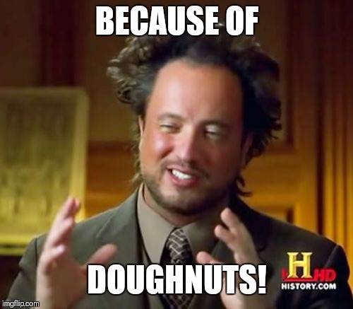 Ancient Aliens Meme | BECAUSE OF DOUGHNUTS! | image tagged in memes,ancient aliens | made w/ Imgflip meme maker