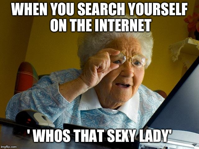 Grandma Finds The Internet Meme | WHEN YOU SEARCH YOURSELF ON THE INTERNET ' WHOS THAT SEXY LADY' | image tagged in memes,grandma finds the internet | made w/ Imgflip meme maker