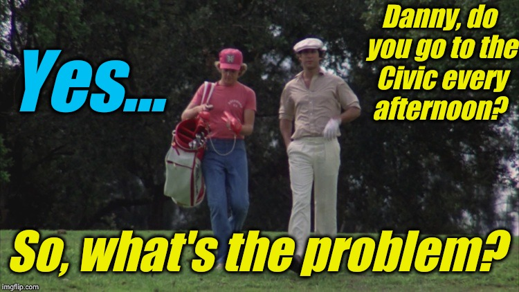 Caddy Shack Ty/Danny | Danny, do you go to the Civic every afternoon? Yes... So, what's the problem? | image tagged in caddy shack ty/danny | made w/ Imgflip meme maker