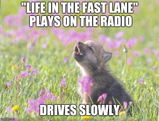 "Don't tell me what to do! | ""LIFE IN THE FAST LANE"" PLAYS ON THE RADIO DRIVES SLOWLY 