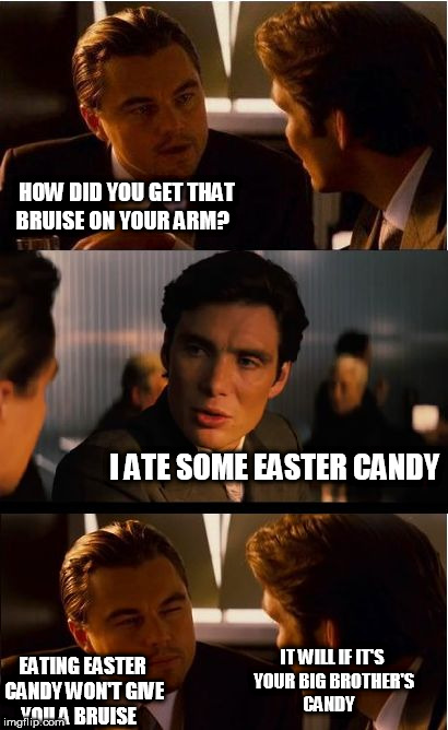 Inception Meme | HOW DID YOU GET THAT BRUISE ON YOUR ARM? I ATE SOME EASTER CANDY EATING EASTER CANDY WON'T GIVE YOU A BRUISE IT WILL IF IT'S YOUR BIG BROTHE | image tagged in memes,inception | made w/ Imgflip meme maker